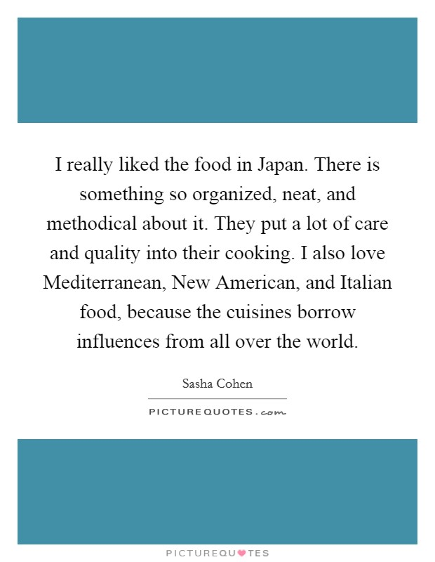 I really liked the food in Japan. There is something so organized, neat, and methodical about it. They put a lot of care and quality into their cooking. I also love Mediterranean, New American, and Italian food, because the cuisines borrow influences from all over the world Picture Quote #1
