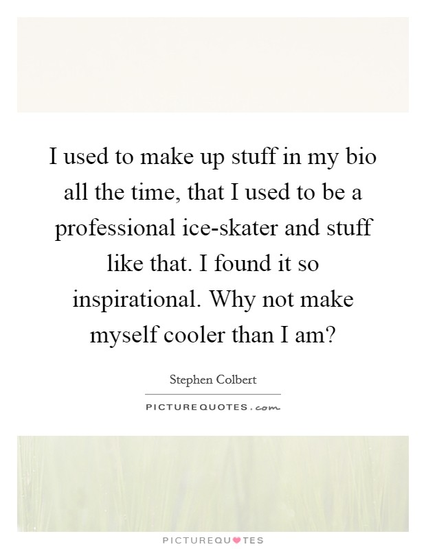 I used to make up stuff in my bio all the time, that I used to be a professional ice-skater and stuff like that. I found it so inspirational. Why not make myself cooler than I am? Picture Quote #1