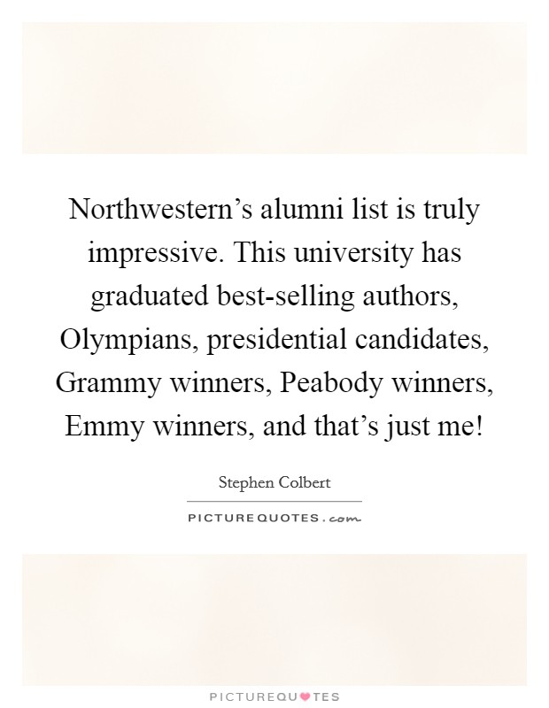 Northwestern's alumni list is truly impressive. This university has graduated best-selling authors, Olympians, presidential candidates, Grammy winners, Peabody winners, Emmy winners, and that's just me! Picture Quote #1