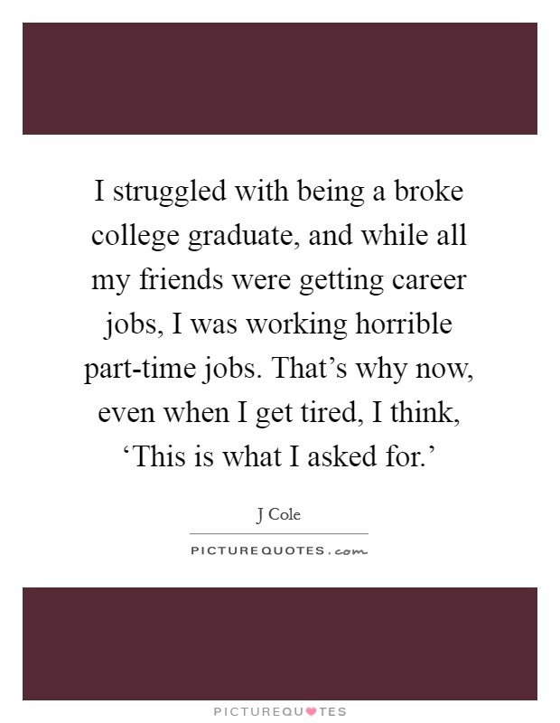 I struggled with being a broke college graduate, and while all my friends were getting career jobs, I was working horrible part-time jobs. That's why now, even when I get tired, I think, 'This is what I asked for.' Picture Quote #1