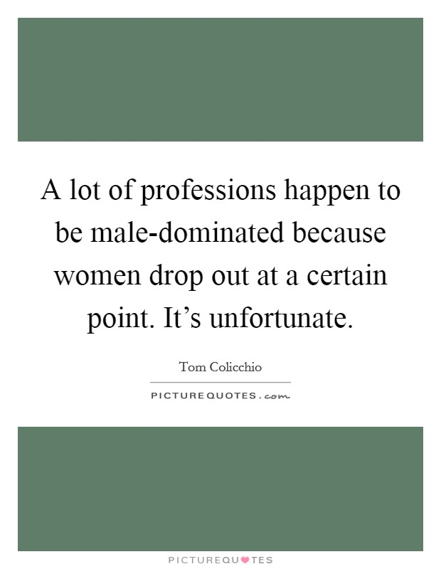 A lot of professions happen to be male-dominated because women drop out at a certain point. It's unfortunate Picture Quote #1
