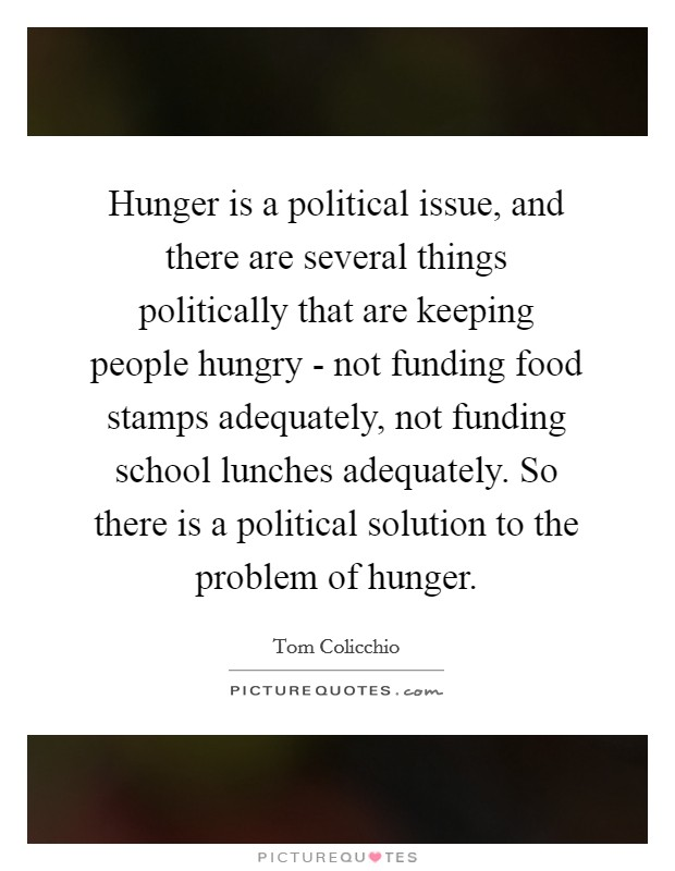 Hunger is a political issue, and there are several things politically that are keeping people hungry - not funding food stamps adequately, not funding school lunches adequately. So there is a political solution to the problem of hunger Picture Quote #1