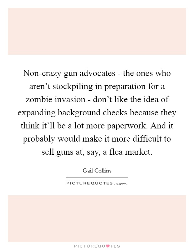Non-crazy gun advocates - the ones who aren't stockpiling in preparation for a zombie invasion - don't like the idea of expanding background checks because they think it'll be a lot more paperwork. And it probably would make it more difficult to sell guns at, say, a flea market Picture Quote #1