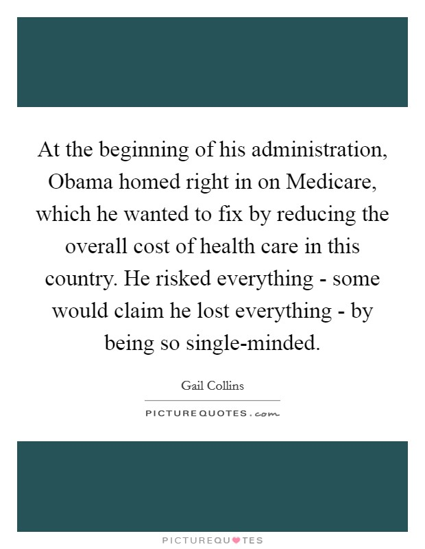 At the beginning of his administration, Obama homed right in on Medicare, which he wanted to fix by reducing the overall cost of health care in this country. He risked everything - some would claim he lost everything - by being so single-minded Picture Quote #1