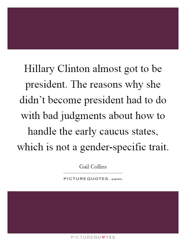 Hillary Clinton almost got to be president. The reasons why she didn't become president had to do with bad judgments about how to handle the early caucus states, which is not a gender-specific trait Picture Quote #1