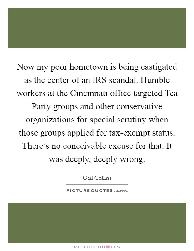 Now my poor hometown is being castigated as the center of an IRS scandal. Humble workers at the Cincinnati office targeted Tea Party groups and other conservative organizations for special scrutiny when those groups applied for tax-exempt status. There's no conceivable excuse for that. It was deeply, deeply wrong Picture Quote #1
