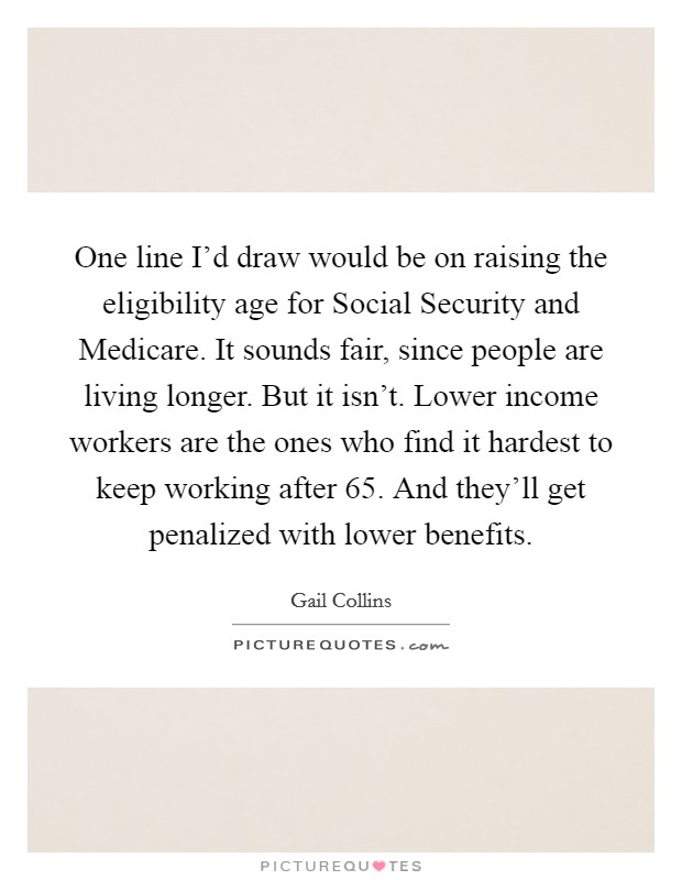 One line I'd draw would be on raising the eligibility age for Social Security and Medicare. It sounds fair, since people are living longer. But it isn't. Lower income workers are the ones who find it hardest to keep working after 65. And they'll get penalized with lower benefits Picture Quote #1