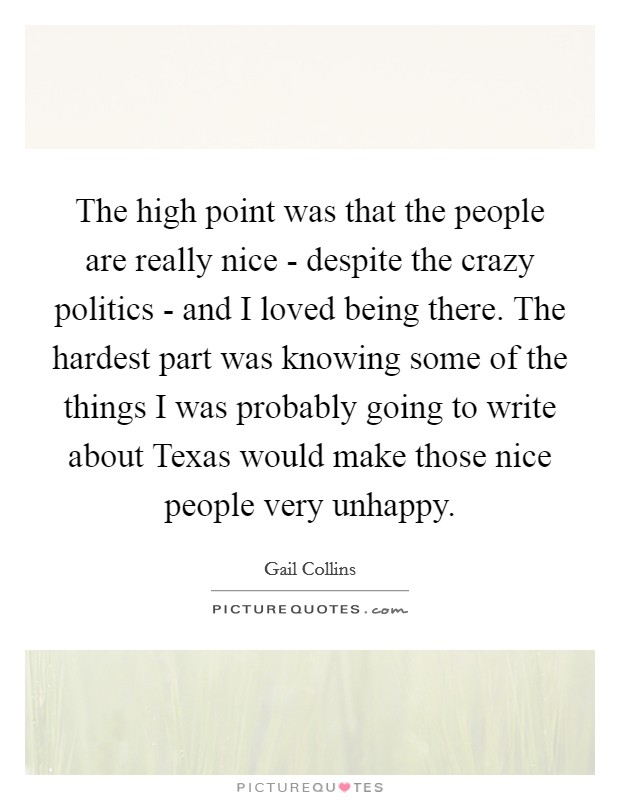 The high point was that the people are really nice - despite the crazy politics - and I loved being there. The hardest part was knowing some of the things I was probably going to write about Texas would make those nice people very unhappy Picture Quote #1