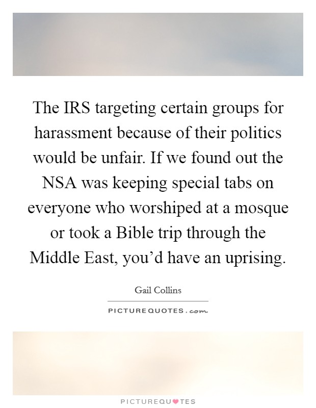 The IRS targeting certain groups for harassment because of their politics would be unfair. If we found out the NSA was keeping special tabs on everyone who worshiped at a mosque or took a Bible trip through the Middle East, you'd have an uprising Picture Quote #1