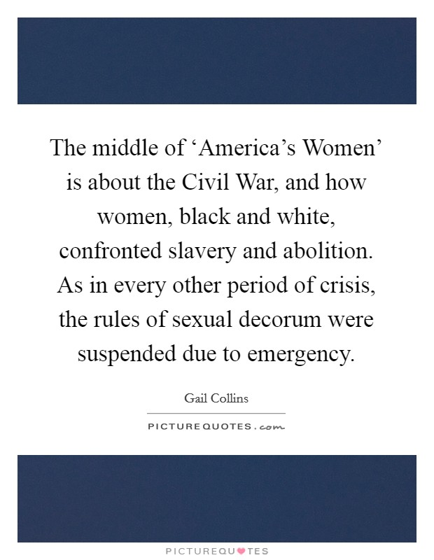The middle of 'America's Women' is about the Civil War, and how women, black and white, confronted slavery and abolition. As in every other period of crisis, the rules of sexual decorum were suspended due to emergency Picture Quote #1