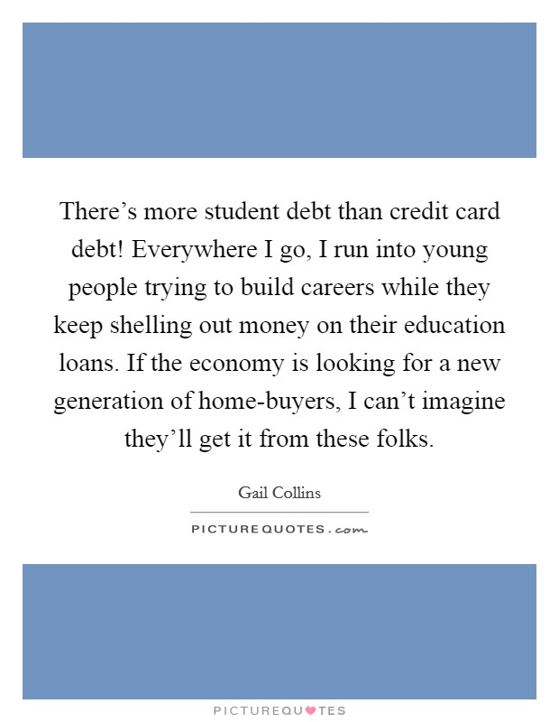 There's more student debt than credit card debt! Everywhere I go, I run into young people trying to build careers while they keep shelling out money on their education loans. If the economy is looking for a new generation of home-buyers, I can't imagine they'll get it from these folks Picture Quote #1