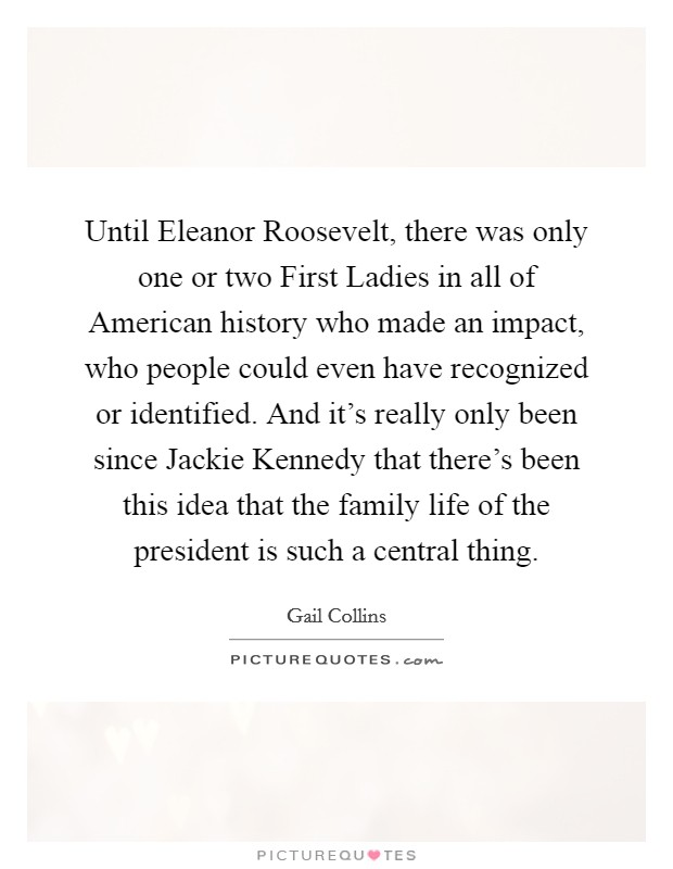 Until Eleanor Roosevelt, there was only one or two First Ladies in all of American history who made an impact, who people could even have recognized or identified. And it's really only been since Jackie Kennedy that there's been this idea that the family life of the president is such a central thing Picture Quote #1