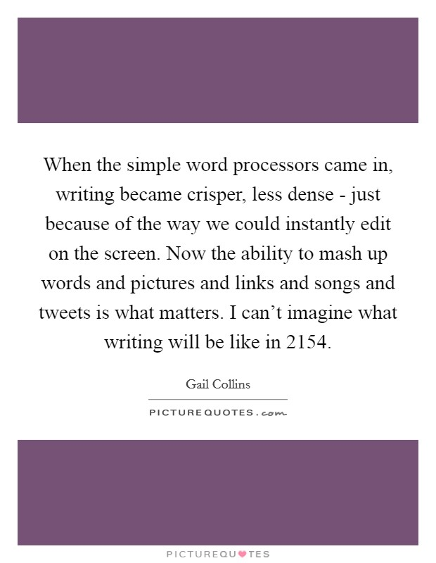 When the simple word processors came in, writing became crisper, less dense - just because of the way we could instantly edit on the screen. Now the ability to mash up words and pictures and links and songs and tweets is what matters. I can't imagine what writing will be like in 2154 Picture Quote #1