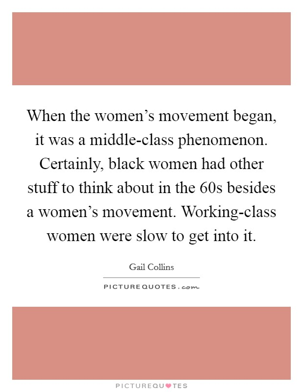 When the women's movement began, it was a middle-class phenomenon. Certainly, black women had other stuff to think about in the  60s besides a women's movement. Working-class women were slow to get into it Picture Quote #1