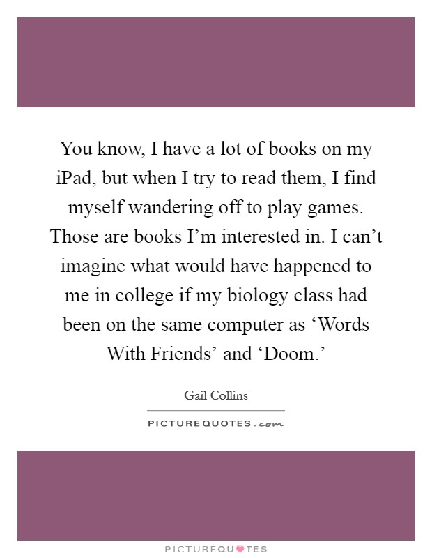 You know, I have a lot of books on my iPad, but when I try to read them, I find myself wandering off to play games. Those are books I'm interested in. I can't imagine what would have happened to me in college if my biology class had been on the same computer as 'Words With Friends' and 'Doom.' Picture Quote #1