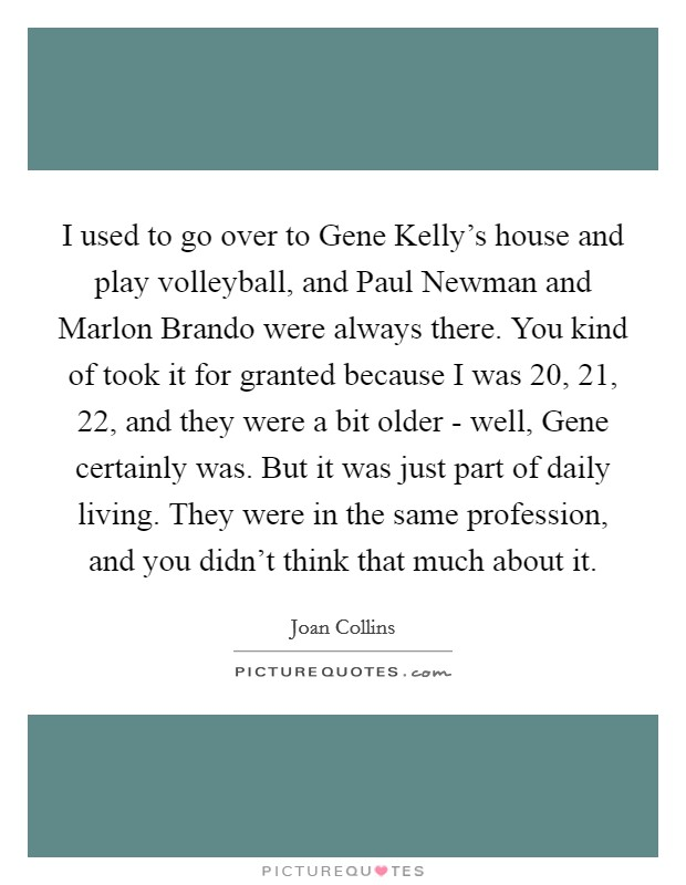 I used to go over to Gene Kelly's house and play volleyball, and Paul Newman and Marlon Brando were always there. You kind of took it for granted because I was 20, 21, 22, and they were a bit older - well, Gene certainly was. But it was just part of daily living. They were in the same profession, and you didn't think that much about it Picture Quote #1