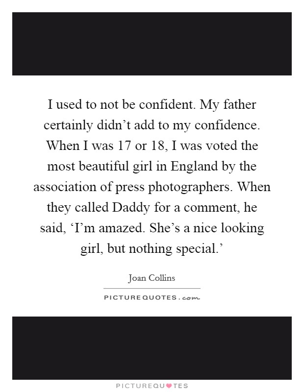 I used to not be confident. My father certainly didn't add to my confidence. When I was 17 or 18, I was voted the most beautiful girl in England by the association of press photographers. When they called Daddy for a comment, he said, 'I'm amazed. She's a nice looking girl, but nothing special.' Picture Quote #1