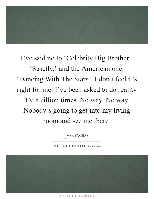 I've said no to 'Celebrity Big Brother,' 'Strictly,' and the American one, 'Dancing With The Stars.' I don't feel it's right for me. I've been asked to do reality TV a zillion times. No way. No way. Nobody's going to get into my living room and see me there Picture Quote #1