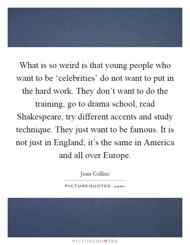 What is so weird is that young people who want to be 'celebrities' do not want to put in the hard work. They don't want to do the training, go to drama school, read Shakespeare, try different accents and study technique. They just want to be famous. It is not just in England; it's the same in America and all over Europe Picture Quote #1