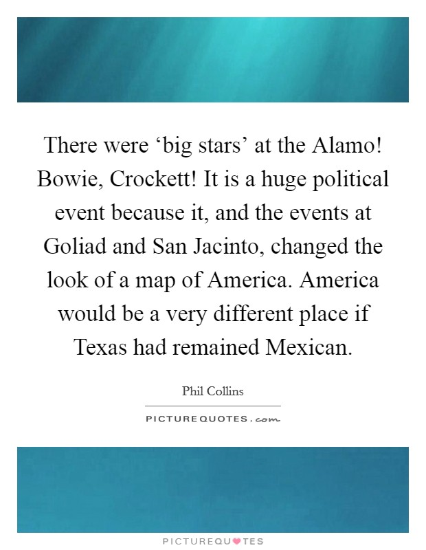 There were 'big stars' at the Alamo! Bowie, Crockett! It is a huge political event because it, and the events at Goliad and San Jacinto, changed the look of a map of America. America would be a very different place if Texas had remained Mexican Picture Quote #1
