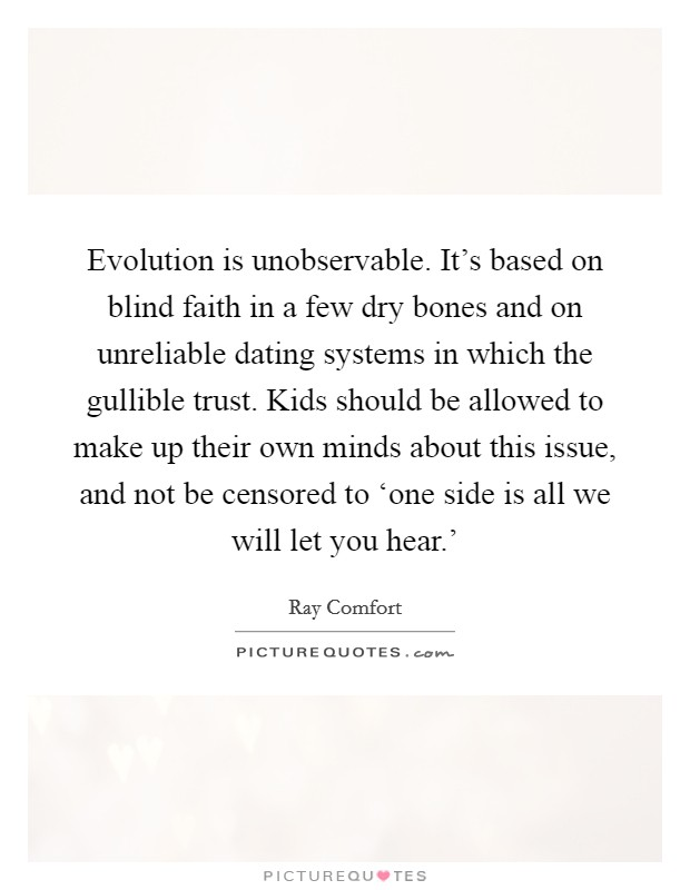 Evolution is unobservable. It's based on blind faith in a few dry bones and on unreliable dating systems in which the gullible trust. Kids should be allowed to make up their own minds about this issue, and not be censored to 'one side is all we will let you hear.' Picture Quote #1