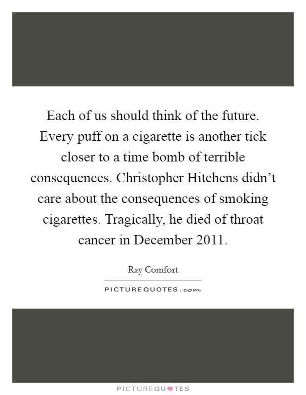 Each of us should think of the future. Every puff on a cigarette is another tick closer to a time bomb of terrible consequences. Christopher Hitchens didn't care about the consequences of smoking cigarettes. Tragically, he died of throat cancer in December 2011 Picture Quote #1