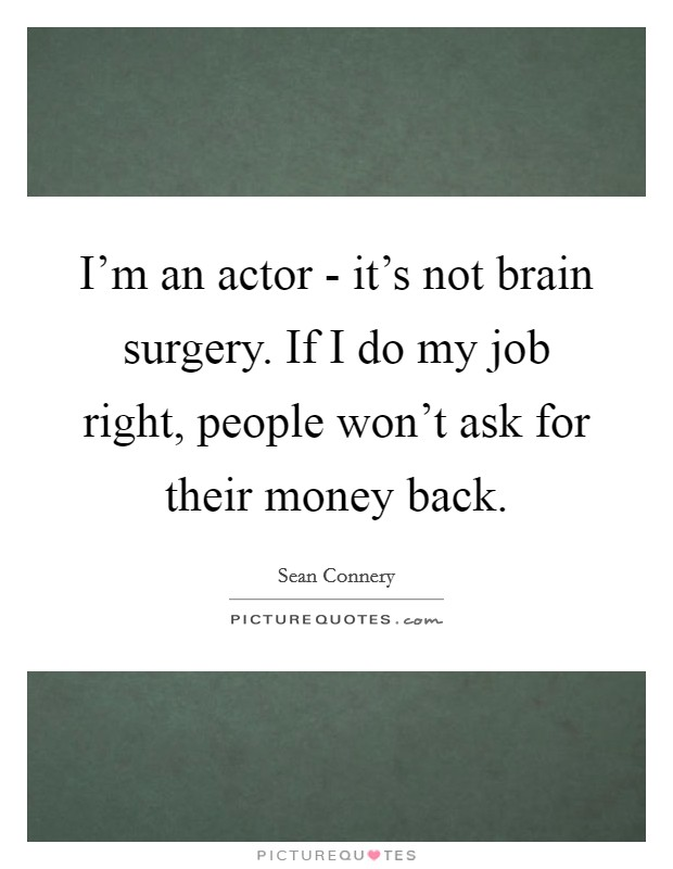 I'm an actor - it's not brain surgery. If I do my job right, people won't ask for their money back Picture Quote #1