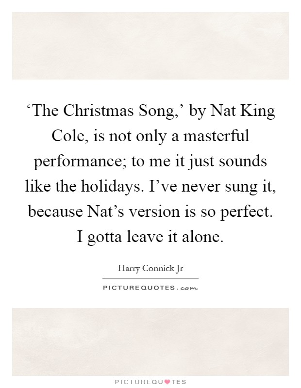 'The Christmas Song,' by Nat King Cole, is not only a masterful performance; to me it just sounds like the holidays. I've never sung it, because Nat's version is so perfect. I gotta leave it alone Picture Quote #1