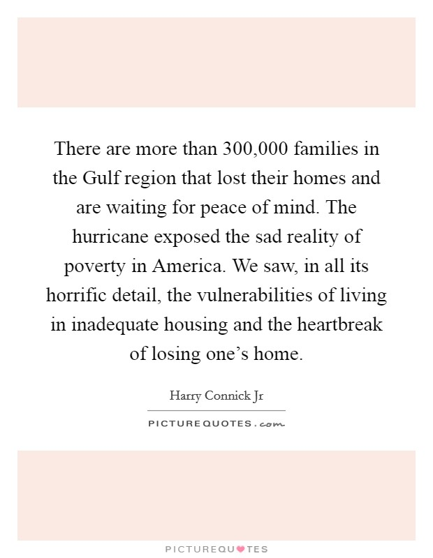 There are more than 300,000 families in the Gulf region that lost their homes and are waiting for peace of mind. The hurricane exposed the sad reality of poverty in America. We saw, in all its horrific detail, the vulnerabilities of living in inadequate housing and the heartbreak of losing one's home Picture Quote #1
