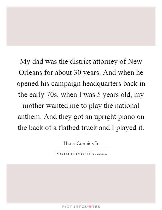 My dad was the district attorney of New Orleans for about 30 years. And when he opened his campaign headquarters back in the early  70s, when I was 5 years old, my mother wanted me to play the national anthem. And they got an upright piano on the back of a flatbed truck and I played it Picture Quote #1
