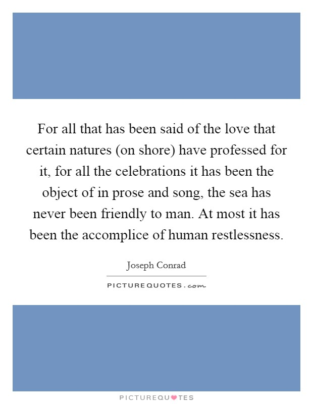 For all that has been said of the love that certain natures (on shore) have professed for it, for all the celebrations it has been the object of in prose and song, the sea has never been friendly to man. At most it has been the accomplice of human restlessness Picture Quote #1