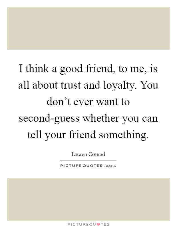 I think a good friend, to me, is all about trust and loyalty. You don't ever want to second-guess whether you can tell your friend something Picture Quote #1
