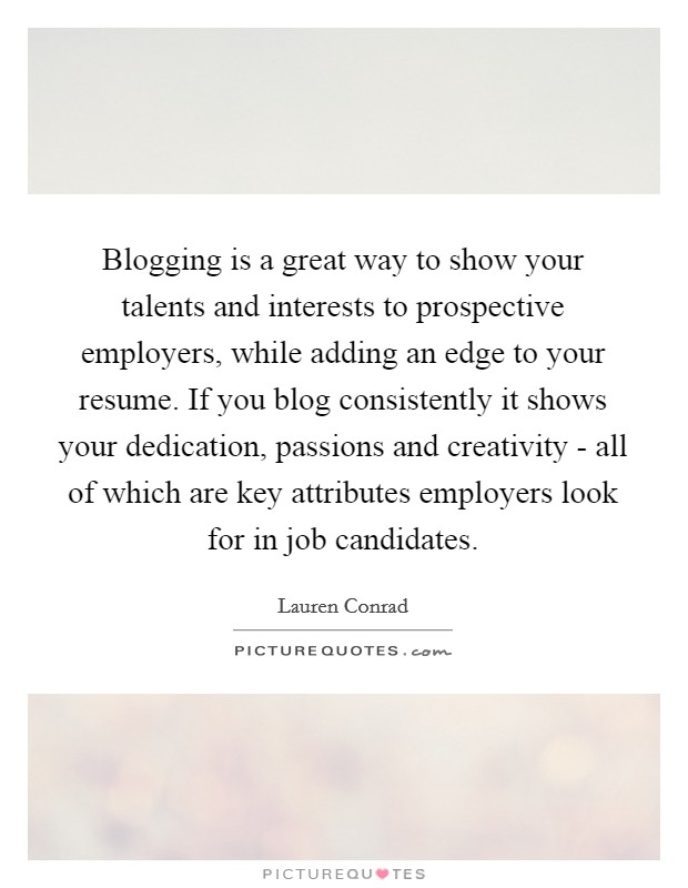 Blogging is a great way to show your talents and interests to prospective employers, while adding an edge to your resume. If you blog consistently it shows your dedication, passions and creativity - all of which are key attributes employers look for in job candidates Picture Quote #1