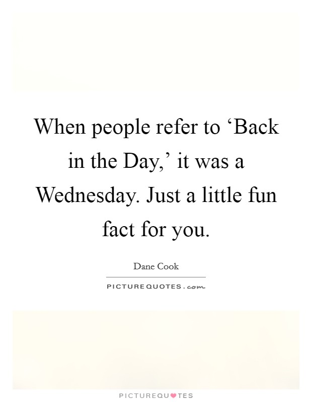 When people refer to 'Back in the Day,' it was a Wednesday. Just a little fun fact for you Picture Quote #1