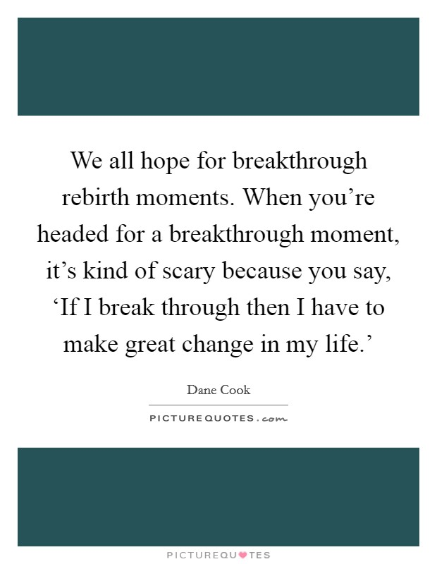 We all hope for breakthrough rebirth moments. When you're headed for a breakthrough moment, it's kind of scary because you say, 'If I break through then I have to make great change in my life.' Picture Quote #1