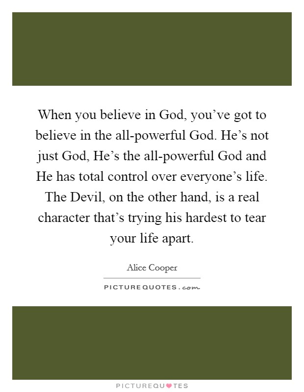 When you believe in God, you've got to believe in the all-powerful God. He's not just God, He's the all-powerful God and He has total control over everyone's life. The Devil, on the other hand, is a real character that's trying his hardest to tear your life apart Picture Quote #1