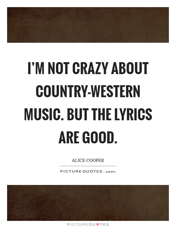 I'm not crazy about country-western music. But the lyrics are good Picture Quote #1