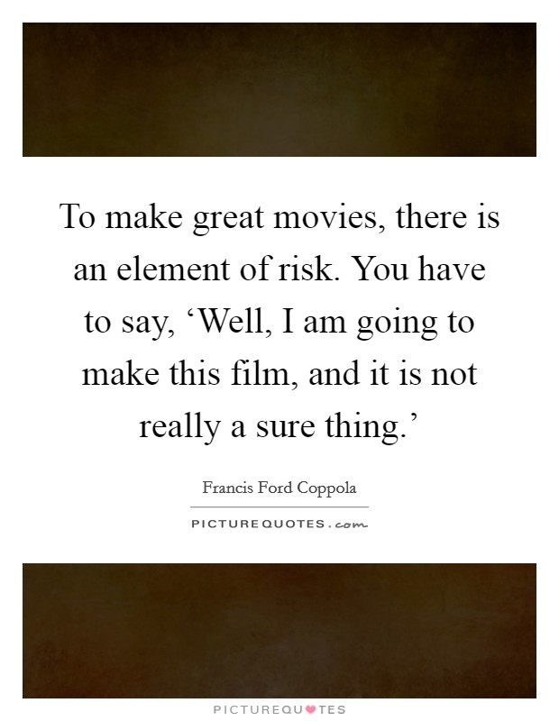 To make great movies, there is an element of risk. You have to say, 'Well, I am going to make this film, and it is not really a sure thing.' Picture Quote #1