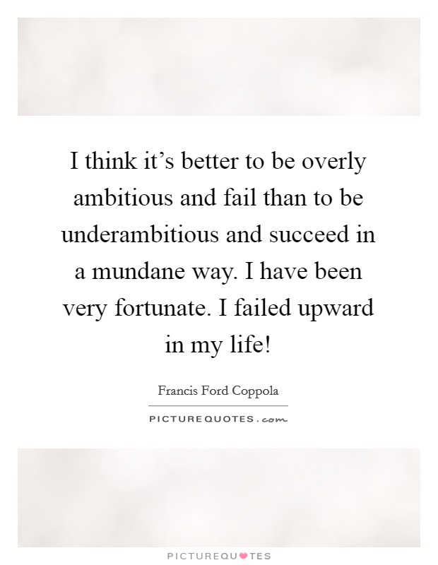 I think it's better to be overly ambitious and fail than to be underambitious and succeed in a mundane way. I have been very fortunate. I failed upward in my life! Picture Quote #1