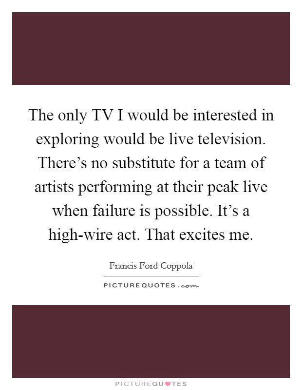 The only TV I would be interested in exploring would be live television. There's no substitute for a team of artists performing at their peak live when failure is possible. It's a high-wire act. That excites me Picture Quote #1