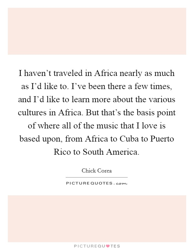 I haven't traveled in Africa nearly as much as I'd like to. I've been there a few times, and I'd like to learn more about the various cultures in Africa. But that's the basis point of where all of the music that I love is based upon, from Africa to Cuba to Puerto Rico to South America Picture Quote #1