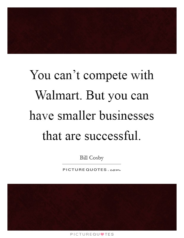 You can't compete with Walmart. But you can have smaller businesses that are successful Picture Quote #1