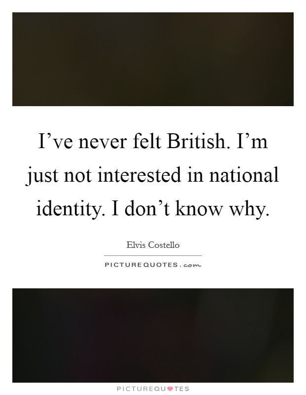 I've never felt British. I'm just not interested in national identity. I don't know why Picture Quote #1
