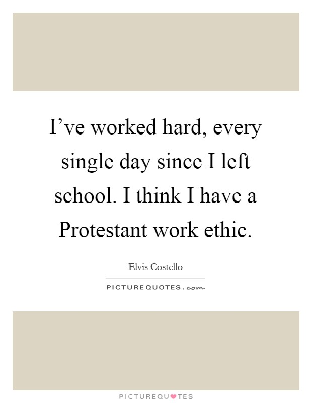 I've worked hard, every single day since I left school. I think I have a Protestant work ethic Picture Quote #1