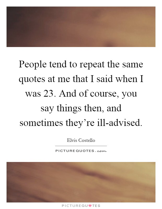 People tend to repeat the same quotes at me that I said when I was 23. And of course, you say things then, and sometimes they're ill-advised Picture Quote #1