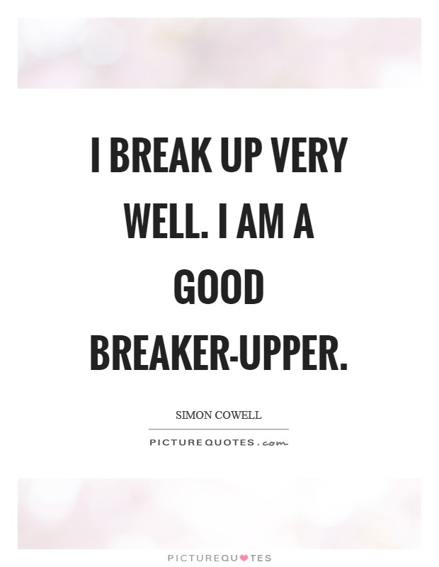 I break up very well. I am a good breaker-upper Picture Quote #1