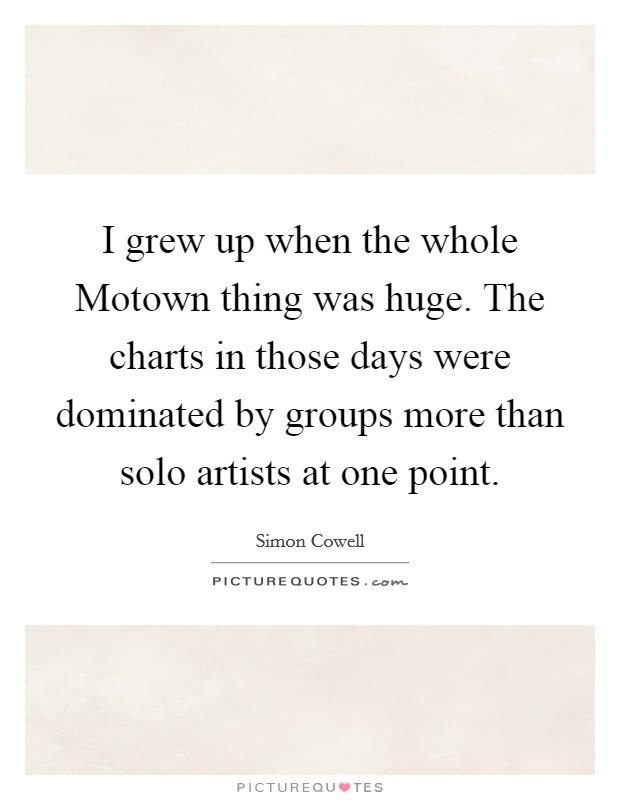 I grew up when the whole Motown thing was huge. The charts in those days were dominated by groups more than solo artists at one point Picture Quote #1