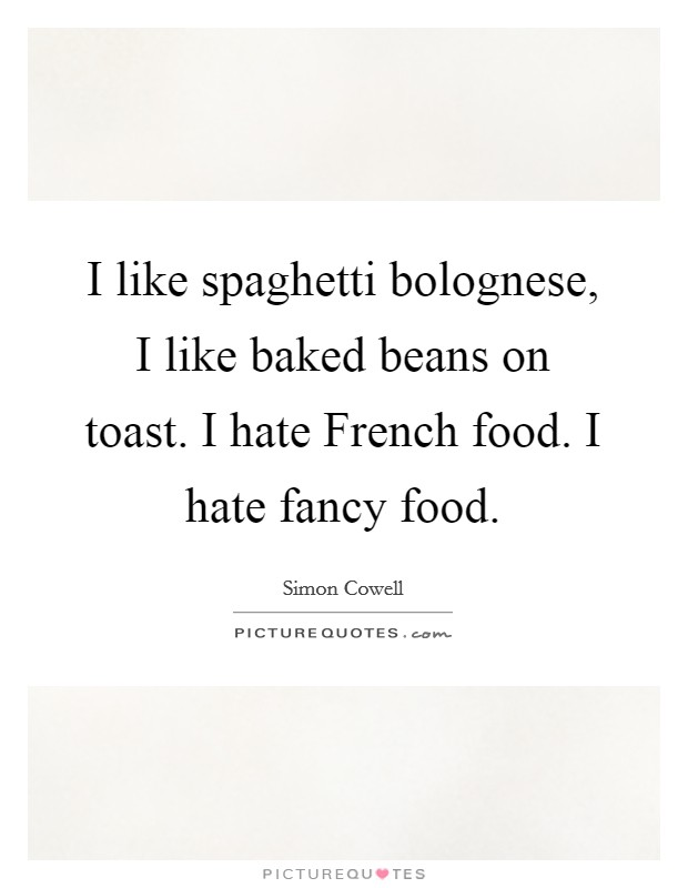 I like spaghetti bolognese, I like baked beans on toast. I hate French food. I hate fancy food Picture Quote #1