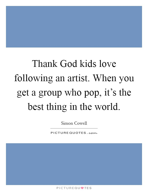 Thank God kids love following an artist. When you get a group who pop, it's the best thing in the world Picture Quote #1