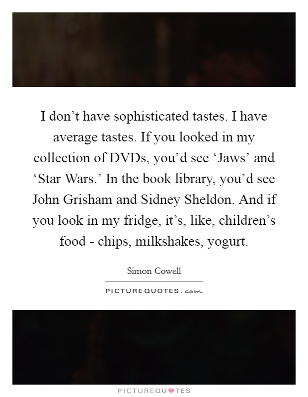 I don't have sophisticated tastes. I have average tastes. If you looked in my collection of DVDs, you'd see 'Jaws' and 'Star Wars.' In the book library, you'd see John Grisham and Sidney Sheldon. And if you look in my fridge, it's, like, children's food - chips, milkshakes, yogurt Picture Quote #1